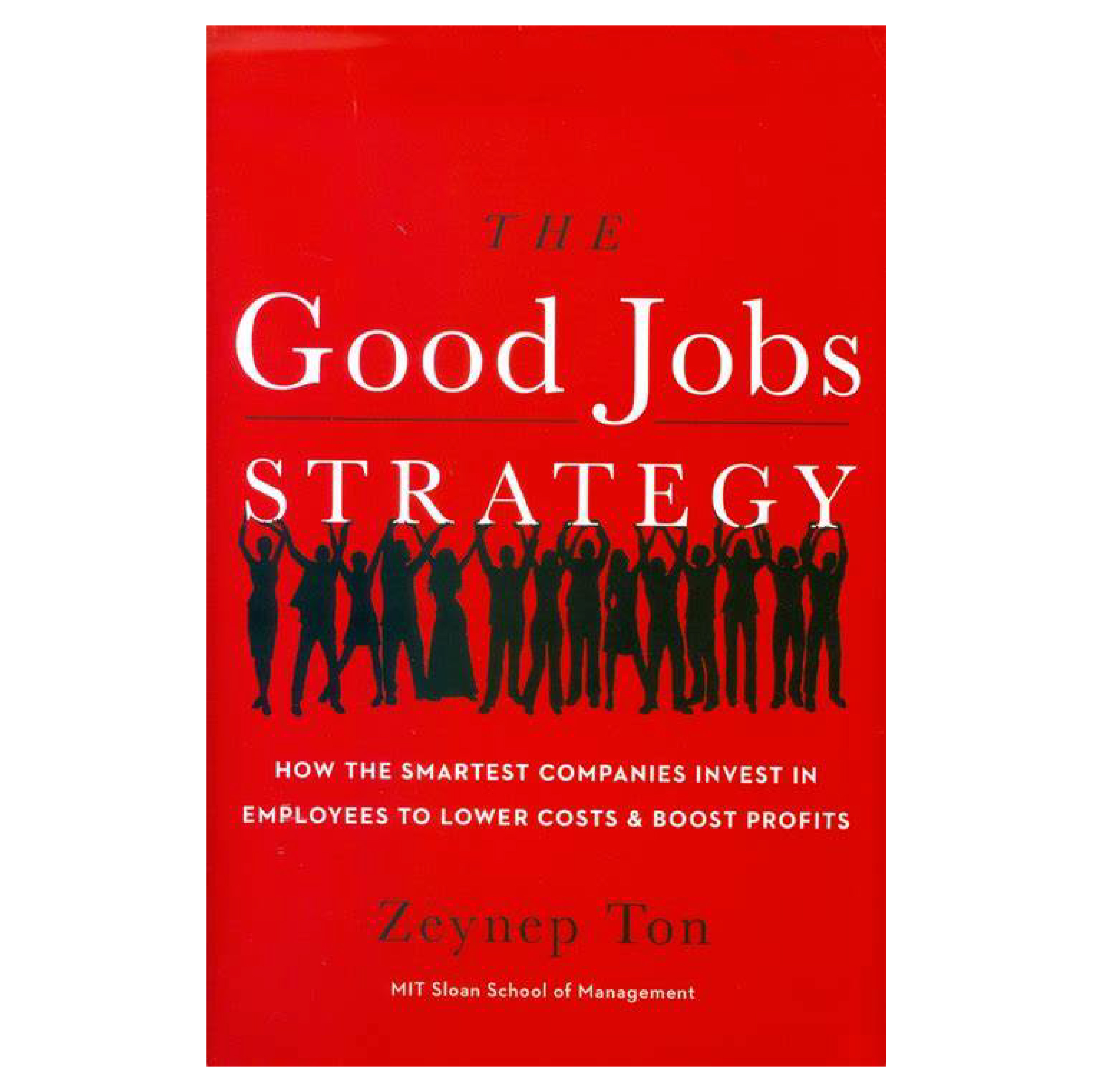 Red book cover The Good Jobs STRATEGY How the smartest companies invest in employees to lower costs & boost profits Zeynep Ton MIT Sloan School of Managment